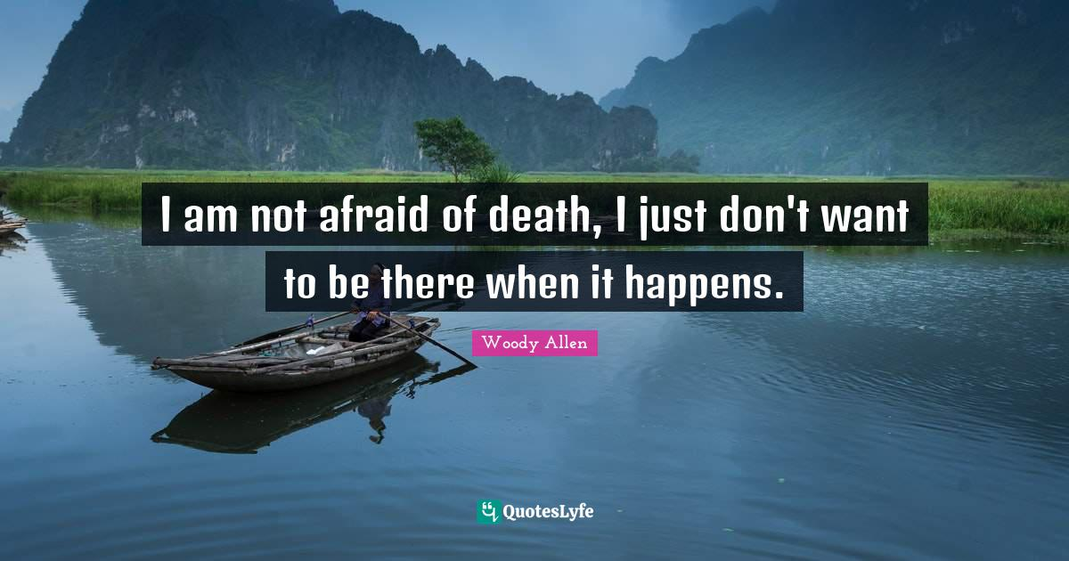 Woody Allen Quotes: I am not afraid of death, I just don't want to be there when it happens.