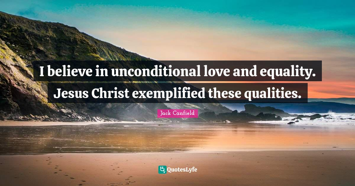 Jack Canfield Quotes: I believe in unconditional love and equality. Jesus Christ exemplified these qualities.