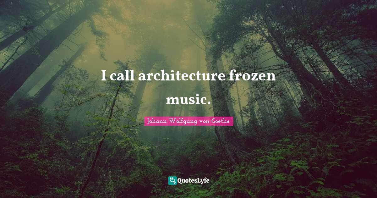 Johann Wolfgang von Goethe Quotes: I call architecture frozen music.