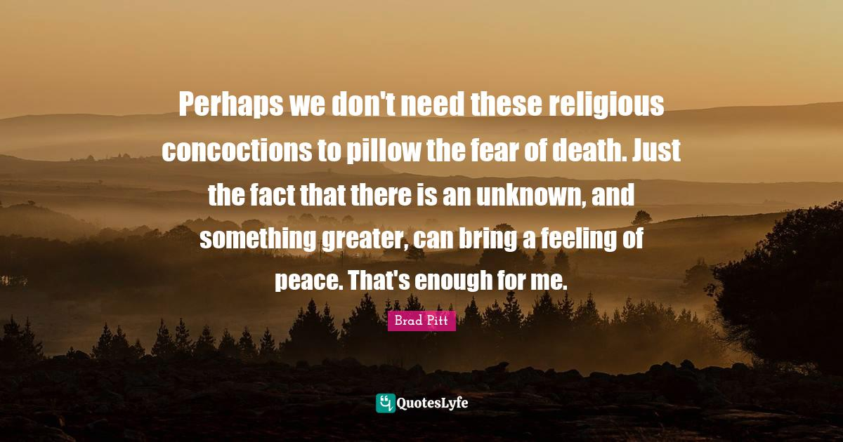 Brad Pitt Quotes: Perhaps we don't need these religious concoctions to pillow the fear of death. Just the fact that there is an unknown, and something greater, can bring a feeling of peace. That's enough for me.