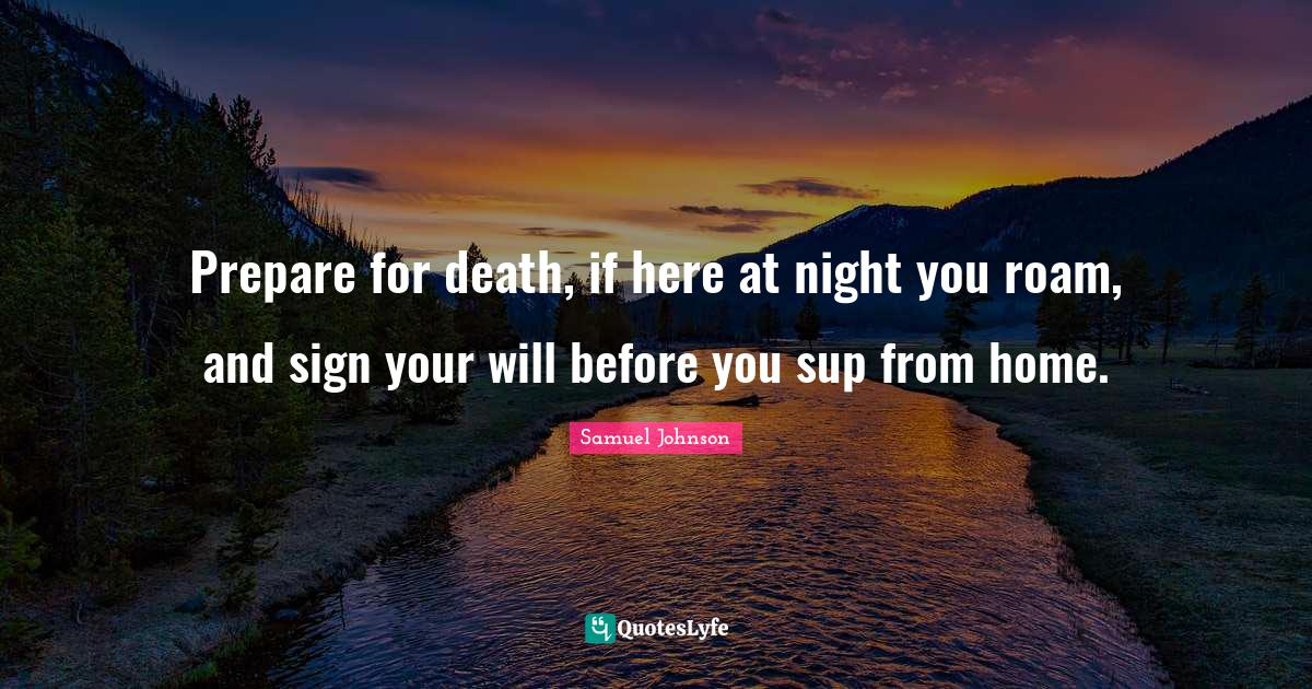 Samuel Johnson Quotes: Prepare for death, if here at night you roam, and sign your will before you sup from home.