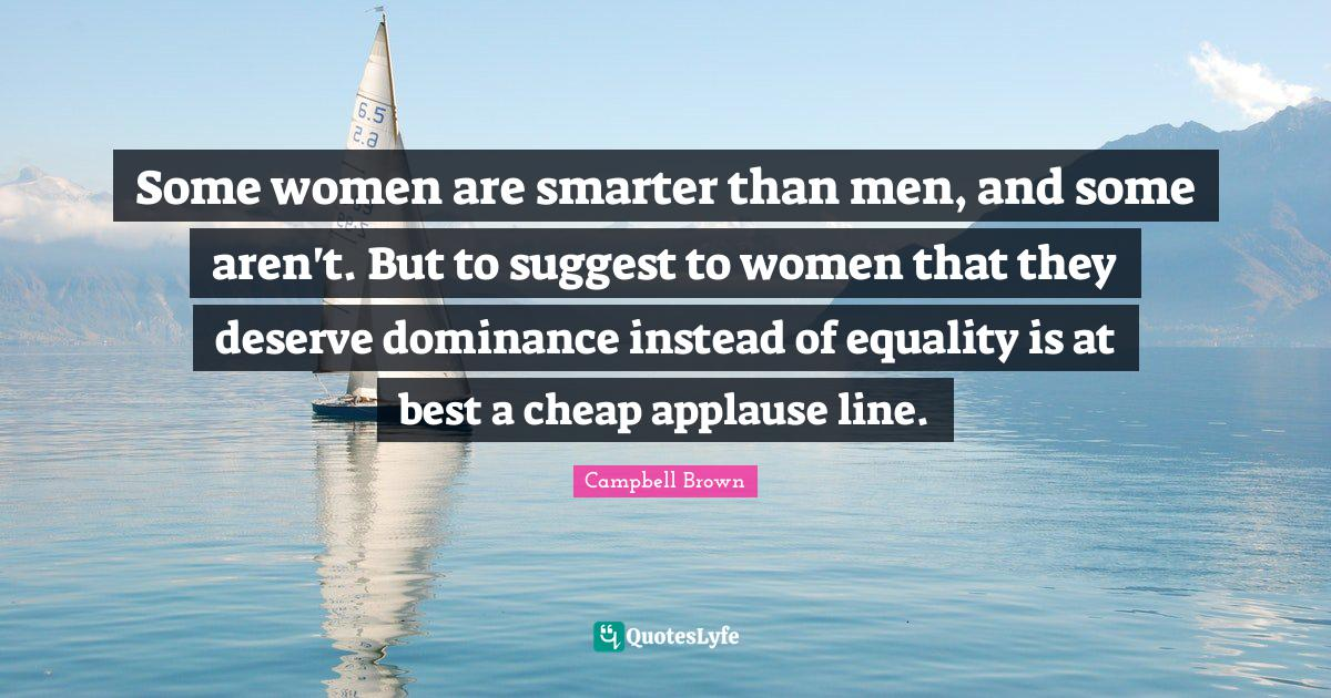 Campbell Brown Quotes: Some women are smarter than men, and some aren't. But to suggest to women that they deserve dominance instead of equality is at best a cheap applause line.