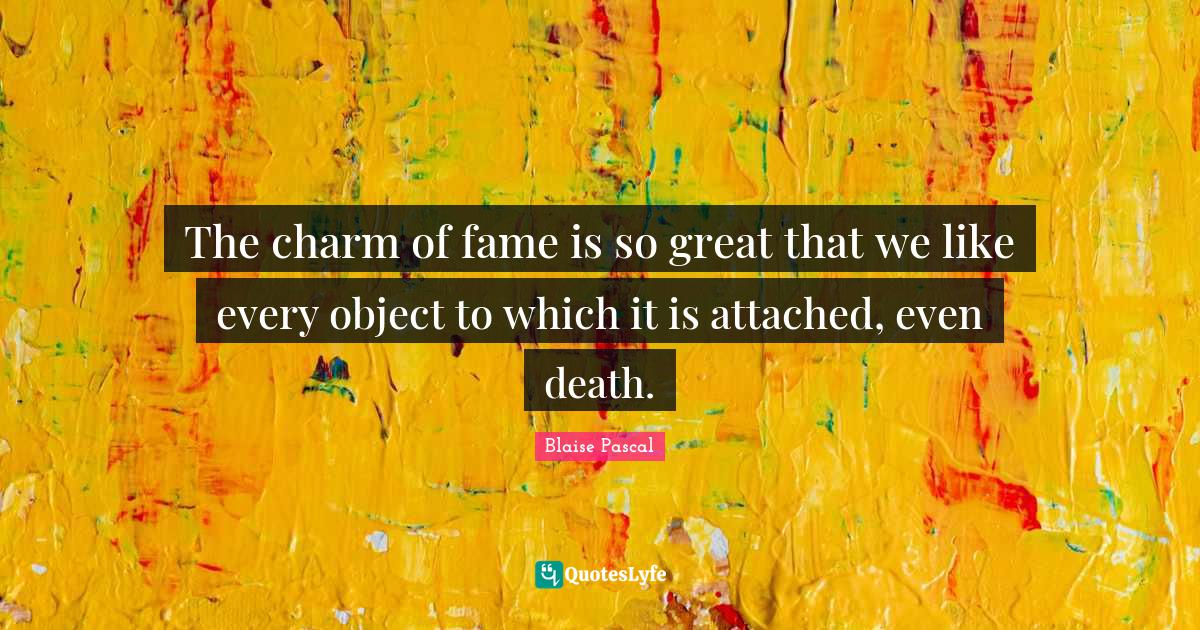 Blaise Pascal Quotes: The charm of fame is so great that we like every object to which it is attached, even death.