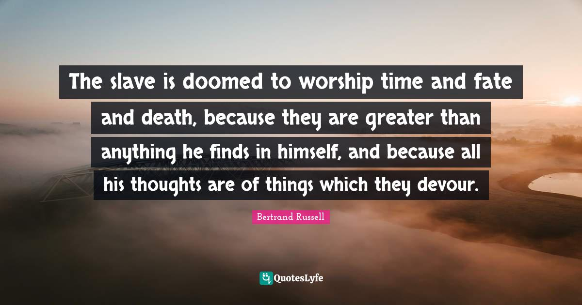 Bertrand Russell Quotes: The slave is doomed to worship time and fate and death, because they are greater than anything he finds in himself, and because all his thoughts are of things which they devour.