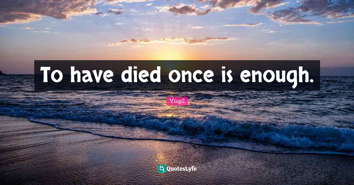 Virgil Quotes: To have died once is enough.