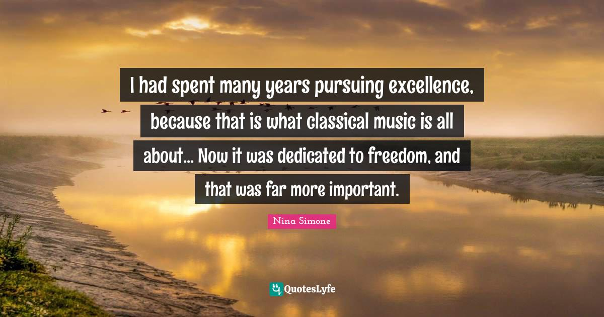 Nina Simone Quotes: I had spent many years pursuing excellence, because that is what classical music is all about... Now it was dedicated to freedom, and that was far more important.