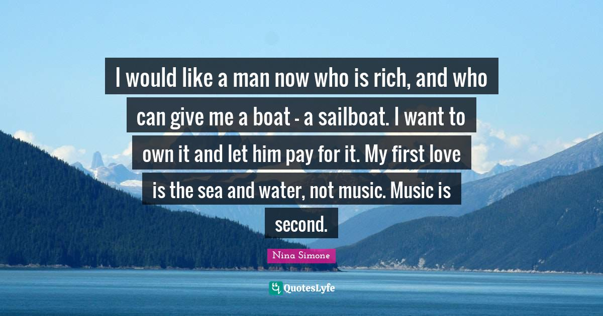 Nina Simone Quotes: I would like a man now who is rich, and who can give me a boat - a sailboat. I want to own it and let him pay for it. My first love is the sea and water, not music. Music is second.