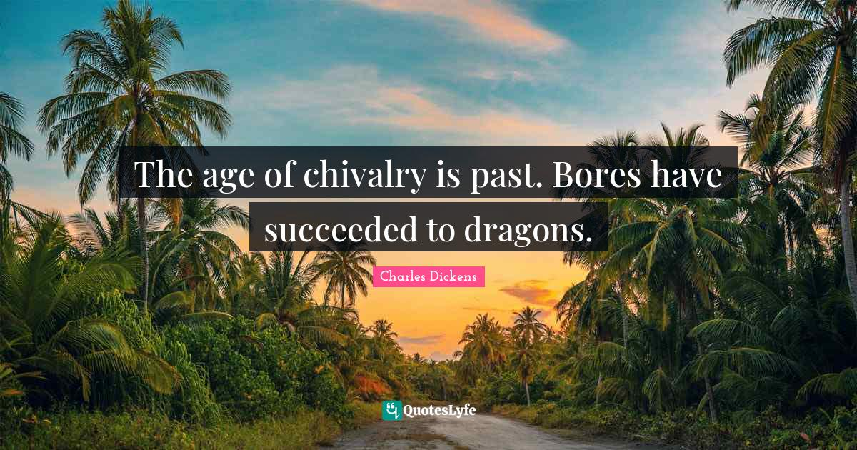 Charles Dickens Quotes: The age of chivalry is past. Bores have succeeded to dragons.