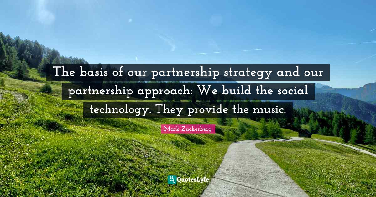 Mark Zuckerberg Quotes: The basis of our partnership strategy and our partnership approach: We build the social technology. They provide the music.
