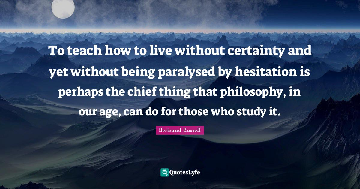 Bertrand Russell Quotes: To teach how to live without certainty and yet without being paralysed by hesitation is perhaps the chief thing that philosophy, in our age, can do for those who study it.