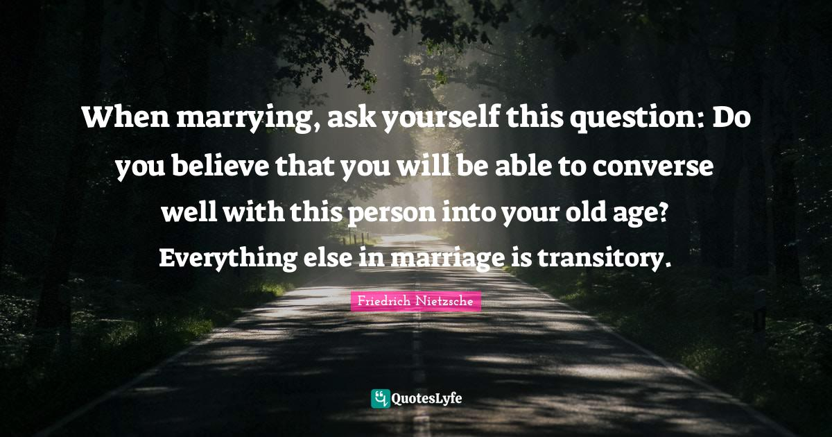 Friedrich Nietzsche Quotes: When marrying, ask yourself this question: Do you believe that you will be able to converse well with this person into your old age? Everything else in marriage is transitory.