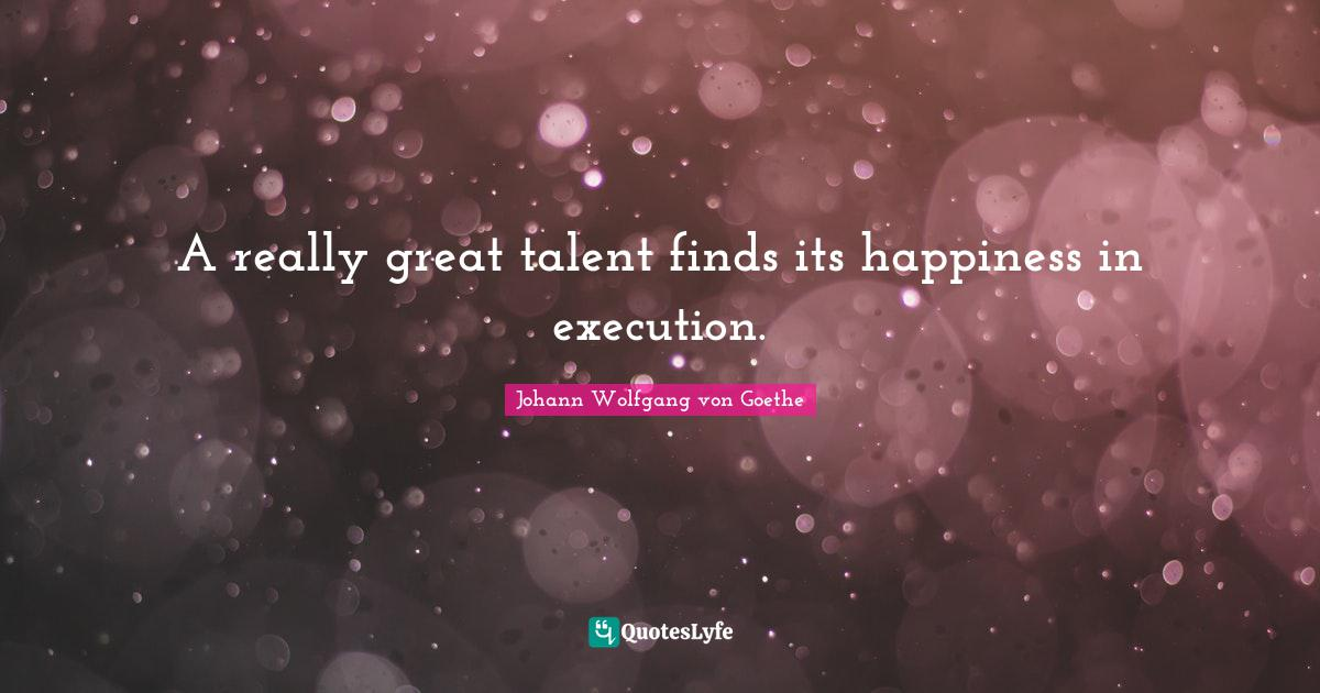 Johann Wolfgang von Goethe Quotes: A really great talent finds its happiness in execution.
