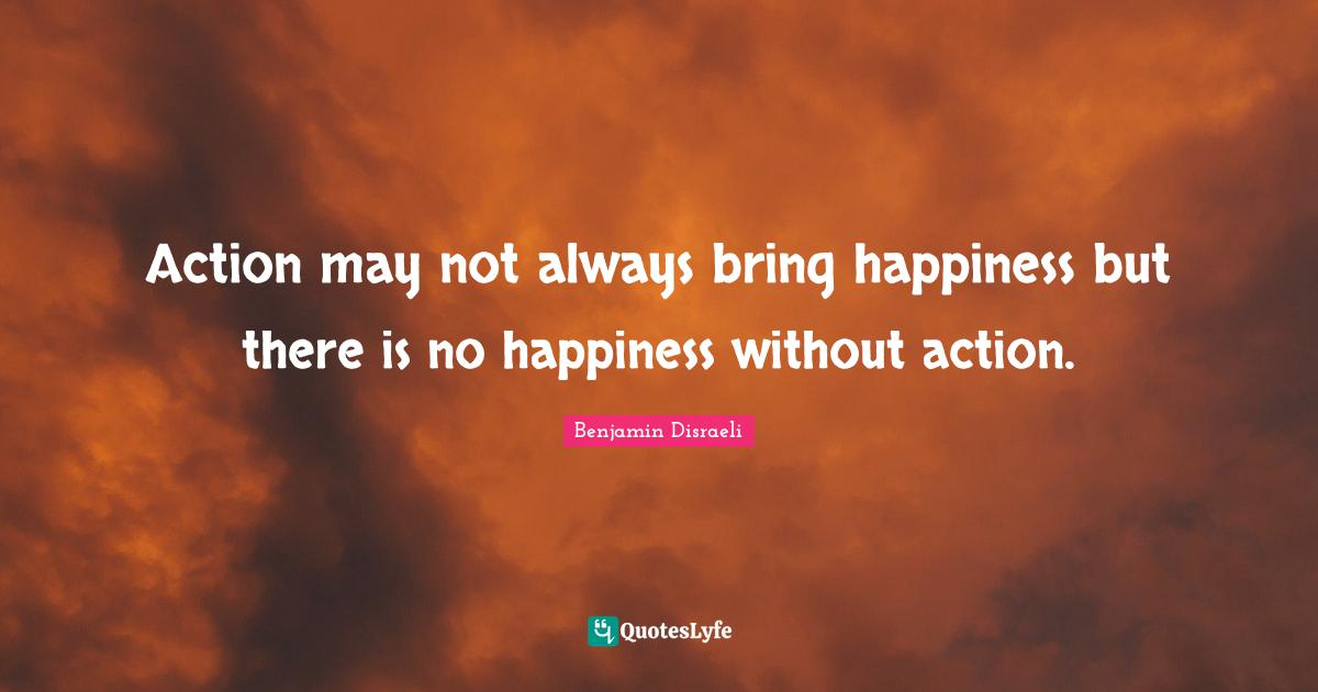 Benjamin Disraeli Quotes: Action may not always bring happiness but there is no happiness without action.
