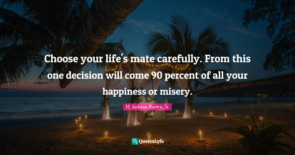 H. Jackson Brown, Jr. Quotes: Choose your life's mate carefully. From this one decision will come 90 percent of all your happiness or misery.
