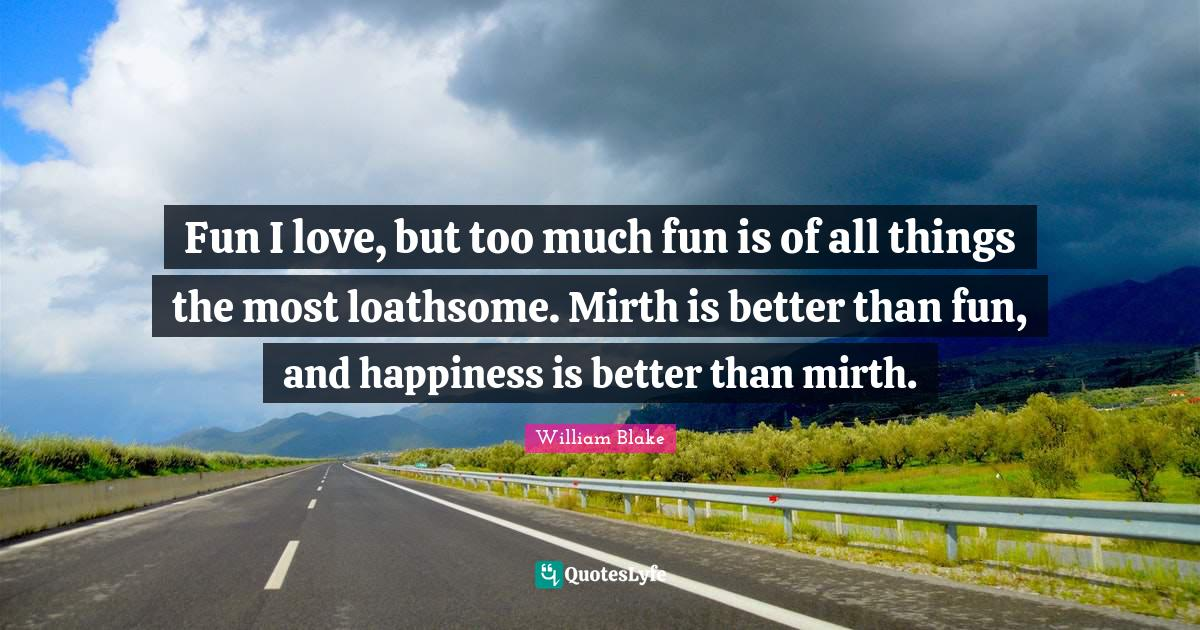 William Blake Quotes: Fun I love, but too much fun is of all things the most loathsome. Mirth is better than fun, and happiness is better than mirth.