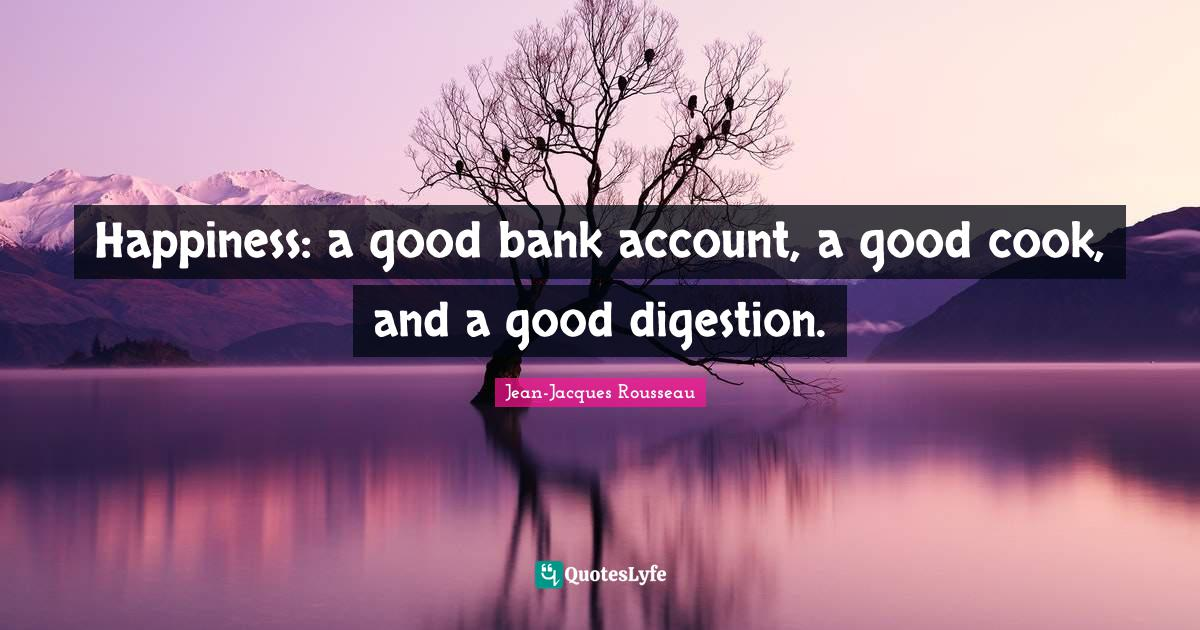 Jean-Jacques Rousseau Quotes: Happiness: a good bank account, a good cook, and a good digestion.