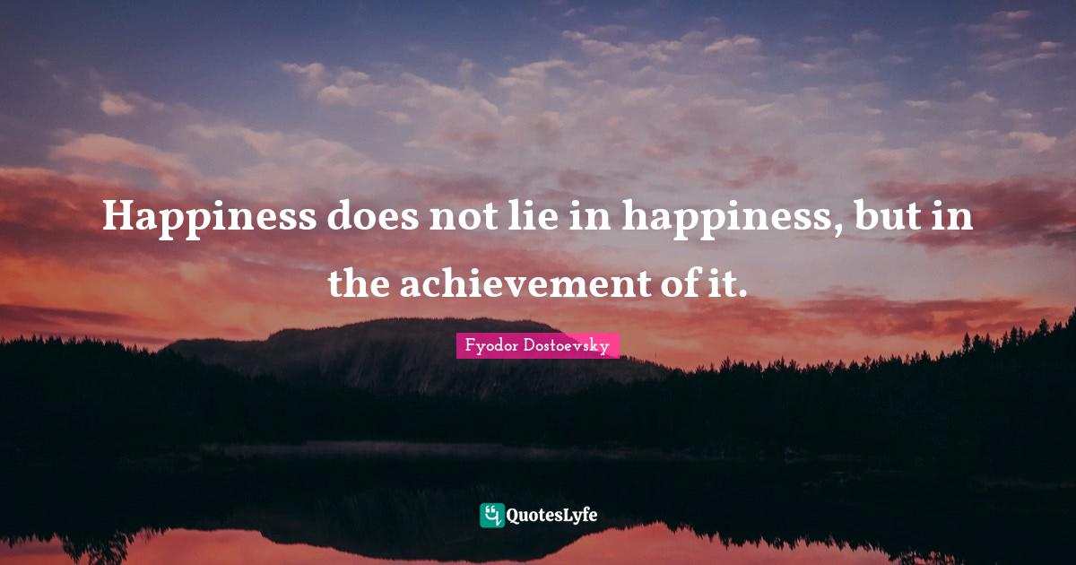 Fyodor Dostoevsky Quotes: Happiness does not lie in happiness, but in the achievement of it.