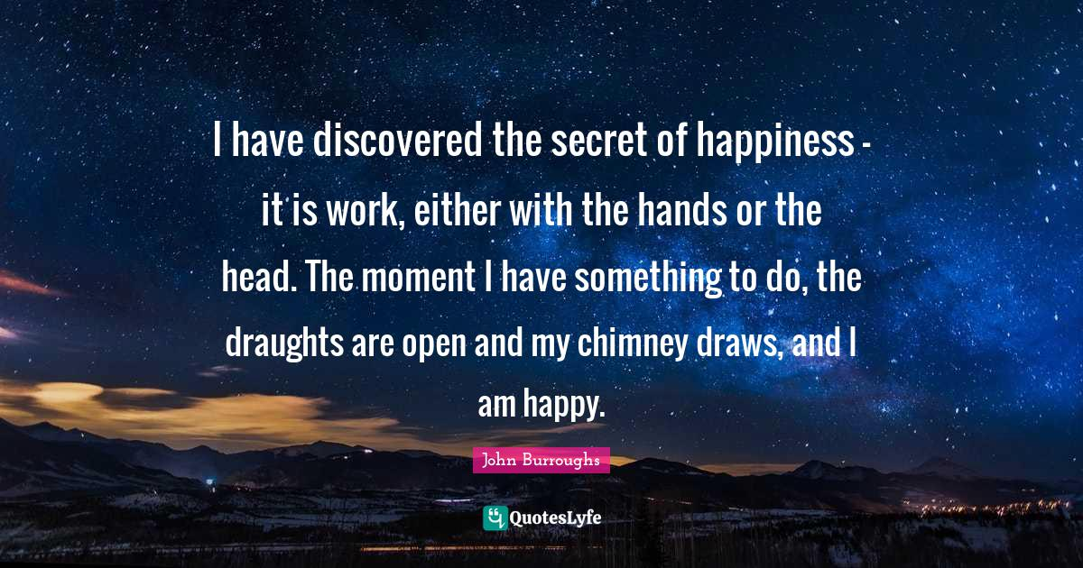 John Burroughs Quotes: I have discovered the secret of happiness - it is work, either with the hands or the head. The moment I have something to do, the draughts are open and my chimney draws, and I am happy.