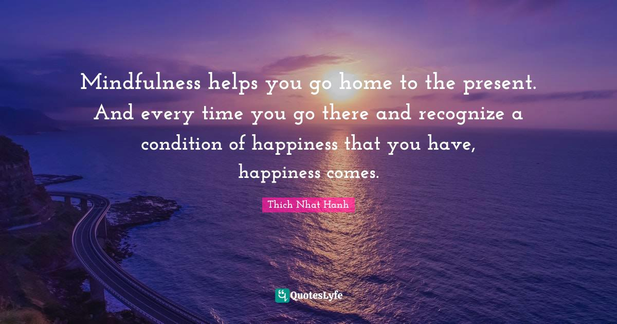 Thich Nhat Hanh Quotes: Mindfulness helps you go home to the present. And every time you go there and recognize a condition of happiness that you have, happiness comes.