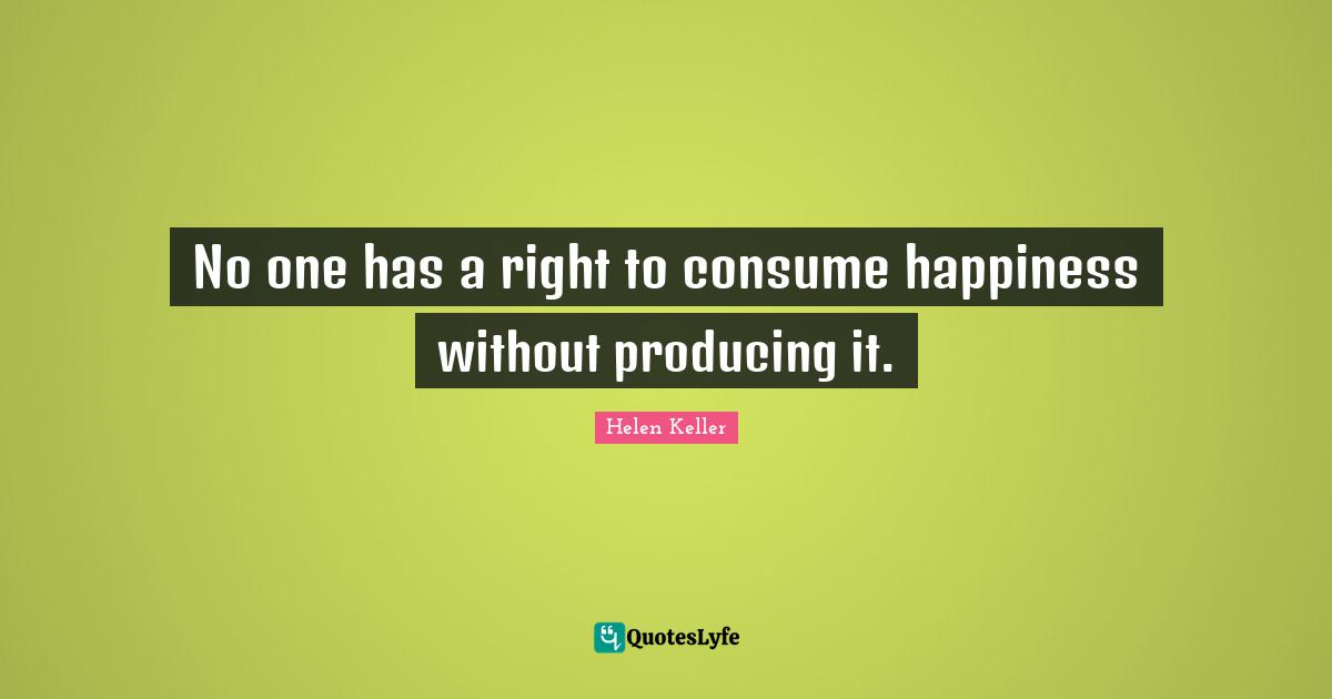 Helen Keller Quotes: No one has a right to consume happiness without producing it.