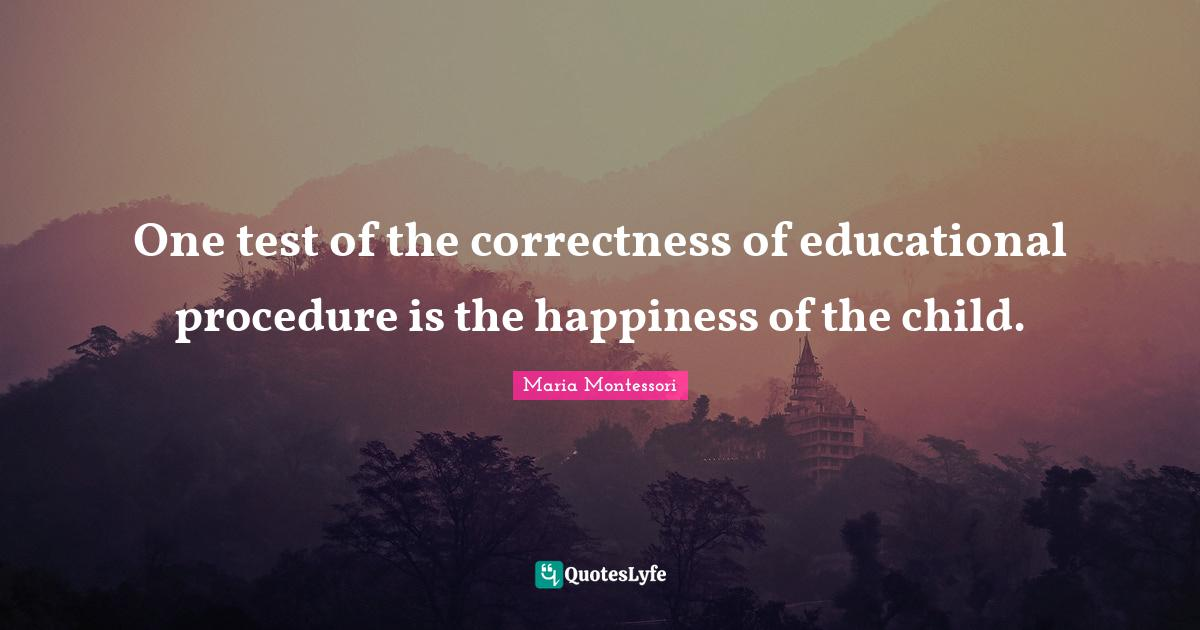 Maria Montessori Quotes: One test of the correctness of educational procedure is the happiness of the child.