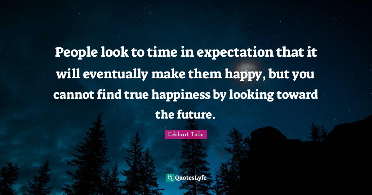 Eckhart Tolle Quotes: People look to time in expectation that it will eventually make them happy, but you cannot find true happiness by looking toward the future.