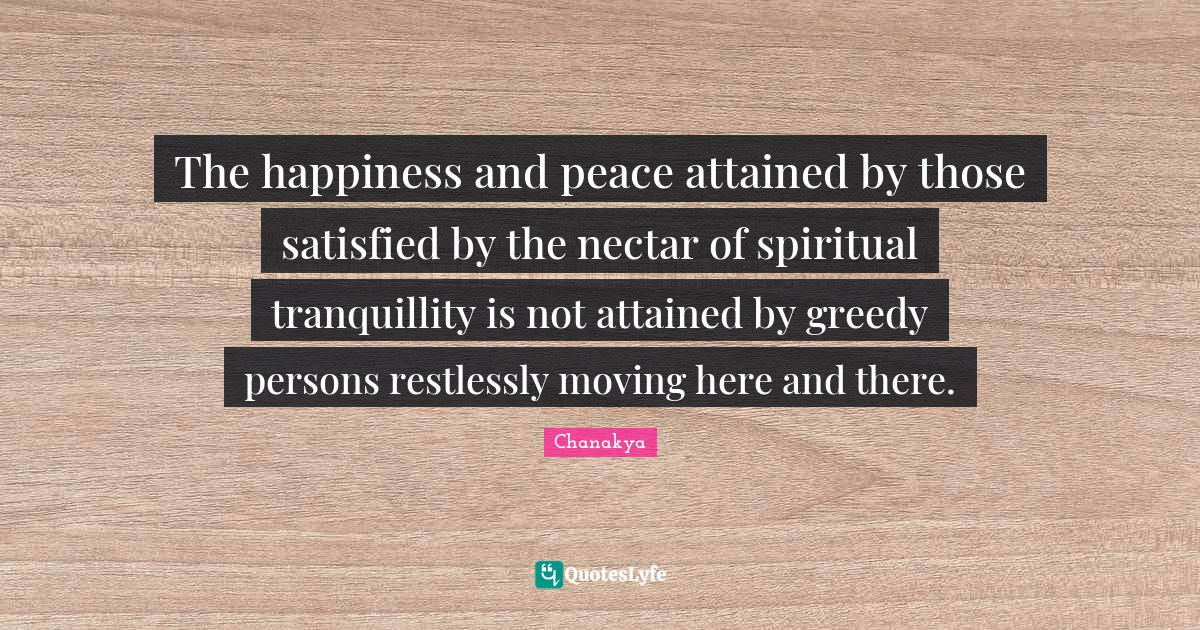 Chanakya Quotes: The happiness and peace attained by those satisfied by the nectar of spiritual tranquillity is not attained by greedy persons restlessly moving here and there.