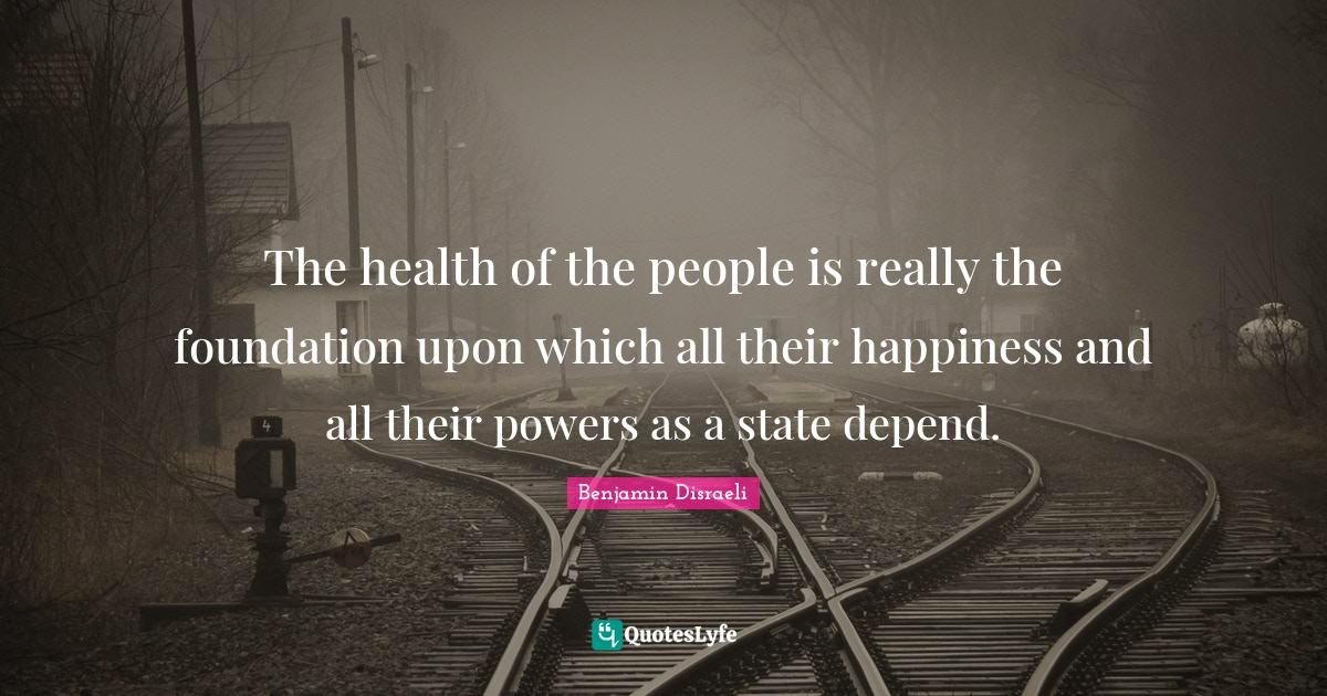 Benjamin Disraeli Quotes: The health of the people is really the foundation upon which all their happiness and all their powers as a state depend.