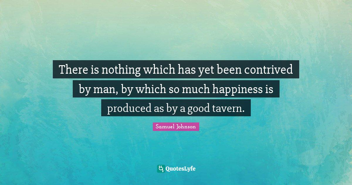 Samuel Johnson Quotes: There is nothing which has yet been contrived by man, by which so much happiness is produced as by a good tavern.