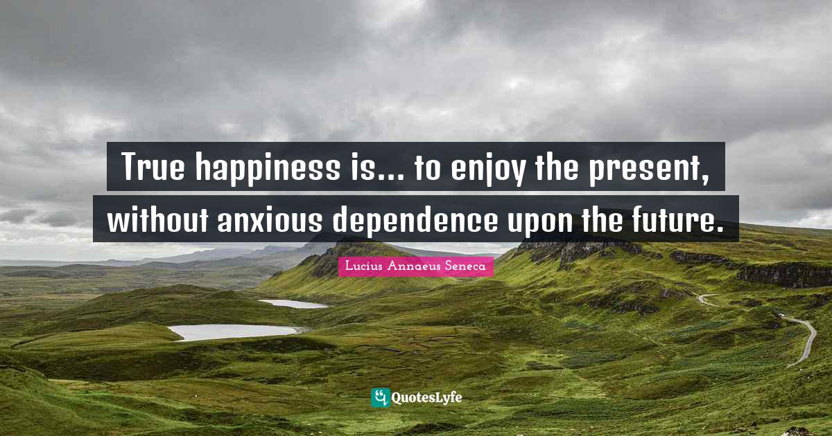 Lucius Annaeus Seneca Quotes: True happiness is... to enjoy the present, without anxious dependence upon the future.