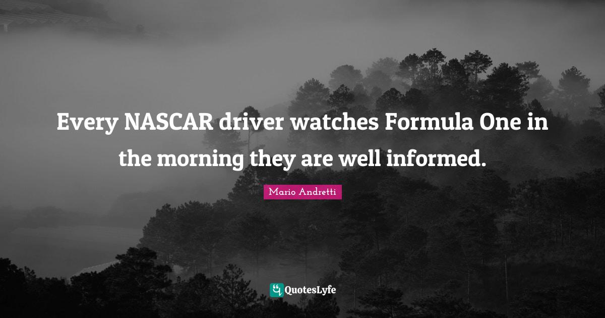 Mario Andretti Quotes: Every NASCAR driver watches Formula One in the morning they are well informed.