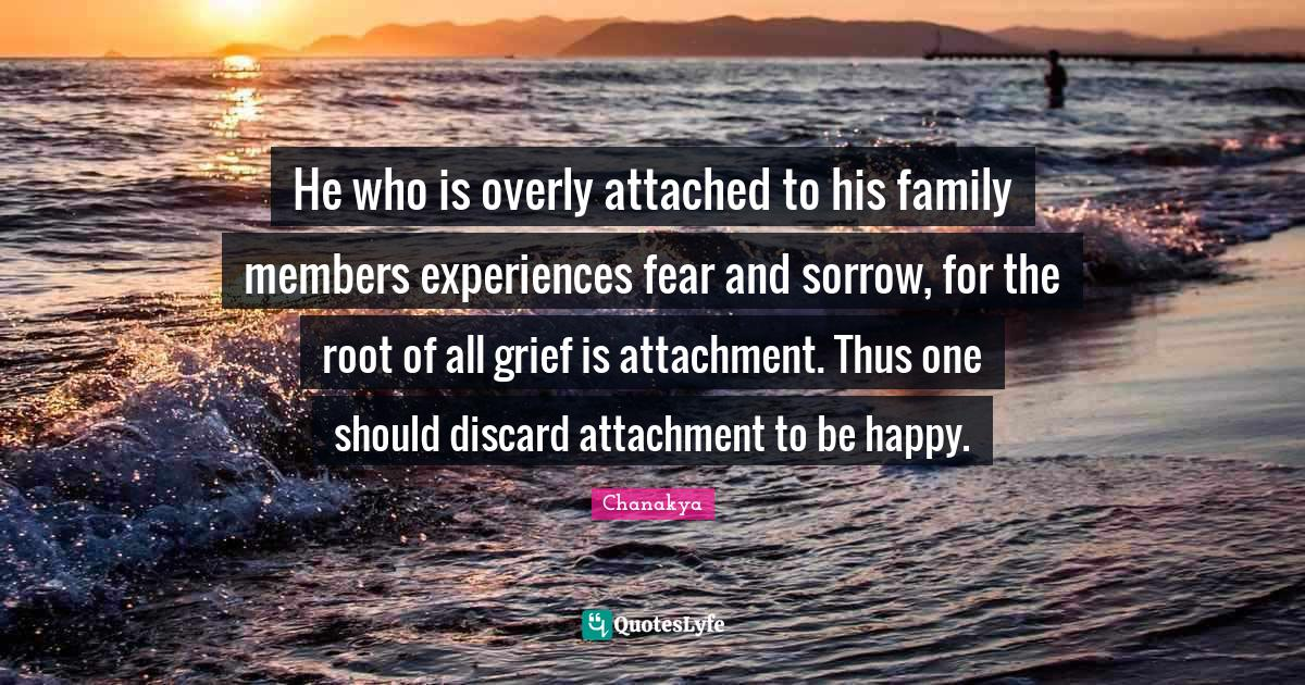 Chanakya Quotes: He who is overly attached to his family members experiences fear and sorrow, for the root of all grief is attachment. Thus one should discard attachment to be happy.