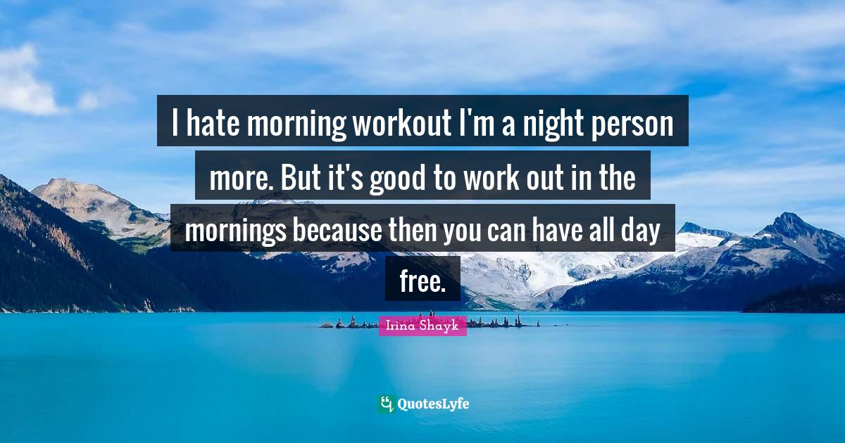 Irina Shayk Quotes: I hate morning workout I'm a night person more. But it's good to work out in the mornings because then you can have all day free.
