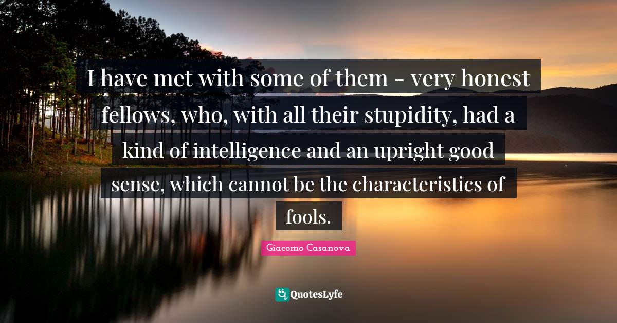 Giacomo Casanova Quotes: I have met with some of them - very honest fellows, who, with all their stupidity, had a kind of intelligence and an upright good sense, which cannot be the characteristics of fools.