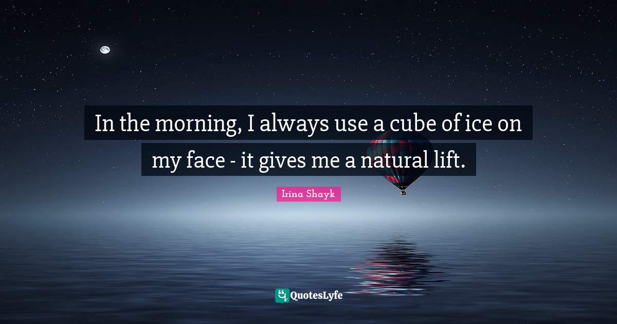 Irina Shayk Quotes: In the morning, I always use a cube of ice on my face - it gives me a natural lift.