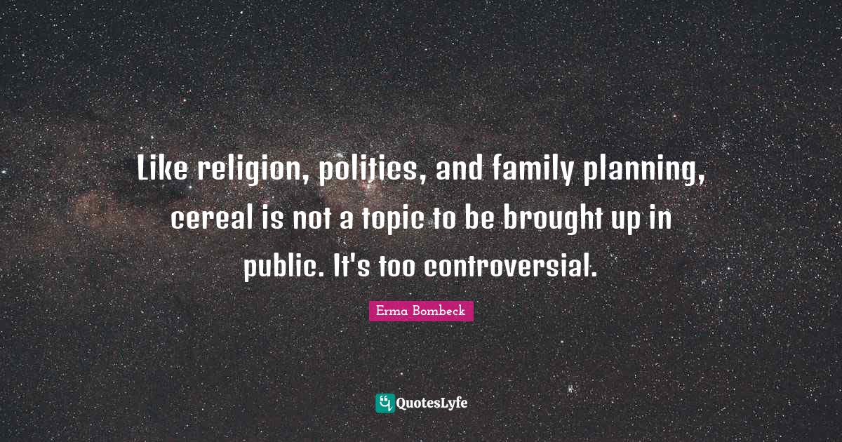 Erma Bombeck Quotes: Like religion, politics, and family planning, cereal is not a topic to be brought up in public. It's too controversial.