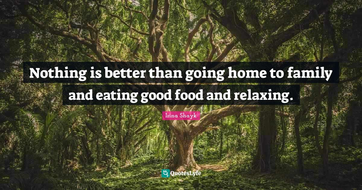 Irina Shayk Quotes: Nothing is better than going home to family and eating good food and relaxing.