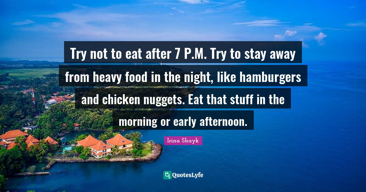 Irina Shayk Quotes: Try not to eat after 7 P.M. Try to stay away from heavy food in the night, like hamburgers and chicken nuggets. Eat that stuff in the morning or early afternoon.