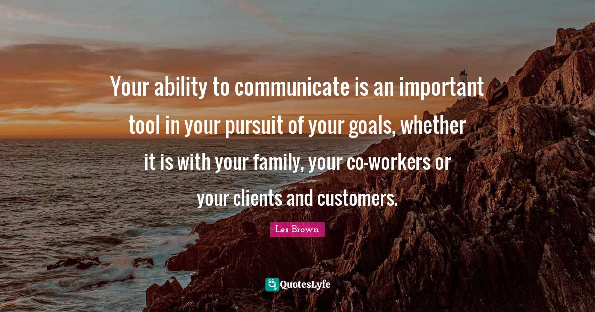 Les Brown Quotes: Your ability to communicate is an important tool in your pursuit of your goals, whether it is with your family, your co-workers or your clients and customers.