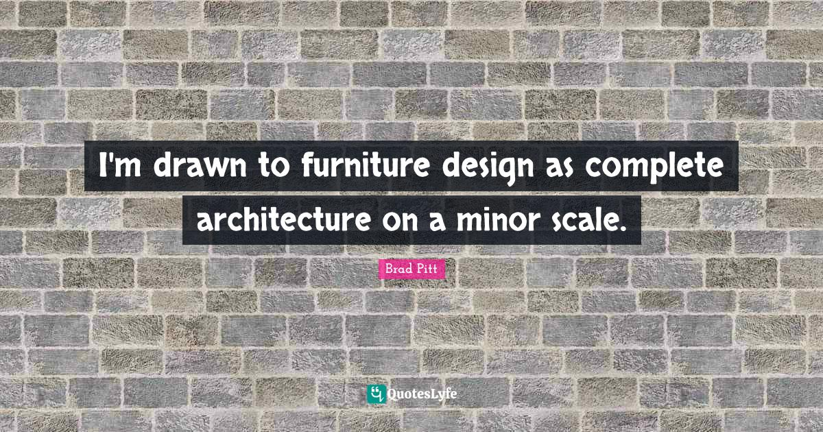 Brad Pitt Quotes: I'm drawn to furniture design as complete architecture on a minor scale.