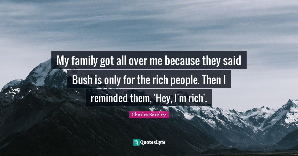 Charles Barkley Quotes: My family got all over me because they said Bush is only for the rich people. Then I reminded them, 'Hey, I'm rich'.