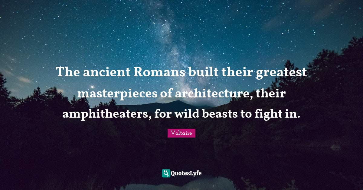 Voltaire Quotes: The ancient Romans built their greatest masterpieces of architecture, their amphitheaters, for wild beasts to fight in.