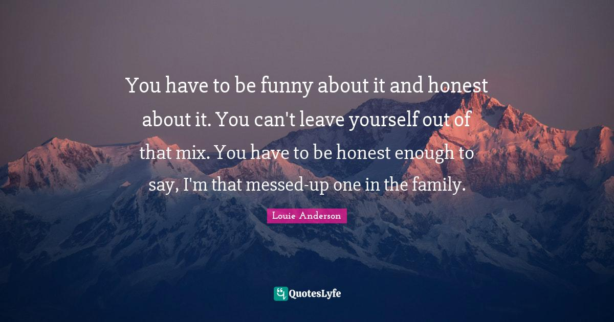 Louie Anderson Quotes: You have to be funny about it and honest about it. You can't leave yourself out of that mix. You have to be honest enough to say, I'm that messed-up one in the family.