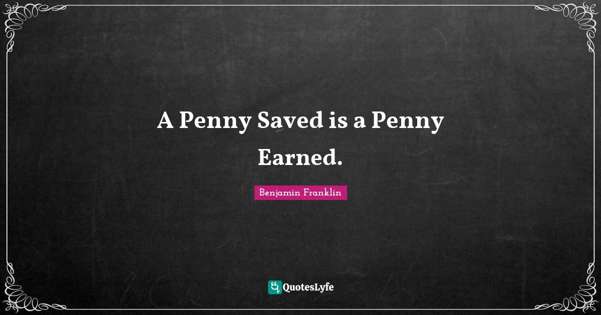 Benjamin Franklin Quotes: A Penny Saved is a Penny Earned.