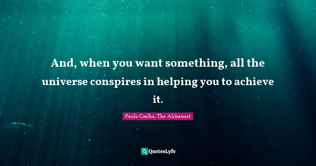 Paulo Coelho, The Alchemist Quotes: And, when you want something, all the universe conspires in helping you to achieve it.