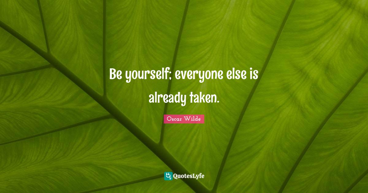 Oscar Wilde Quotes: Be yourself; everyone else is already taken.