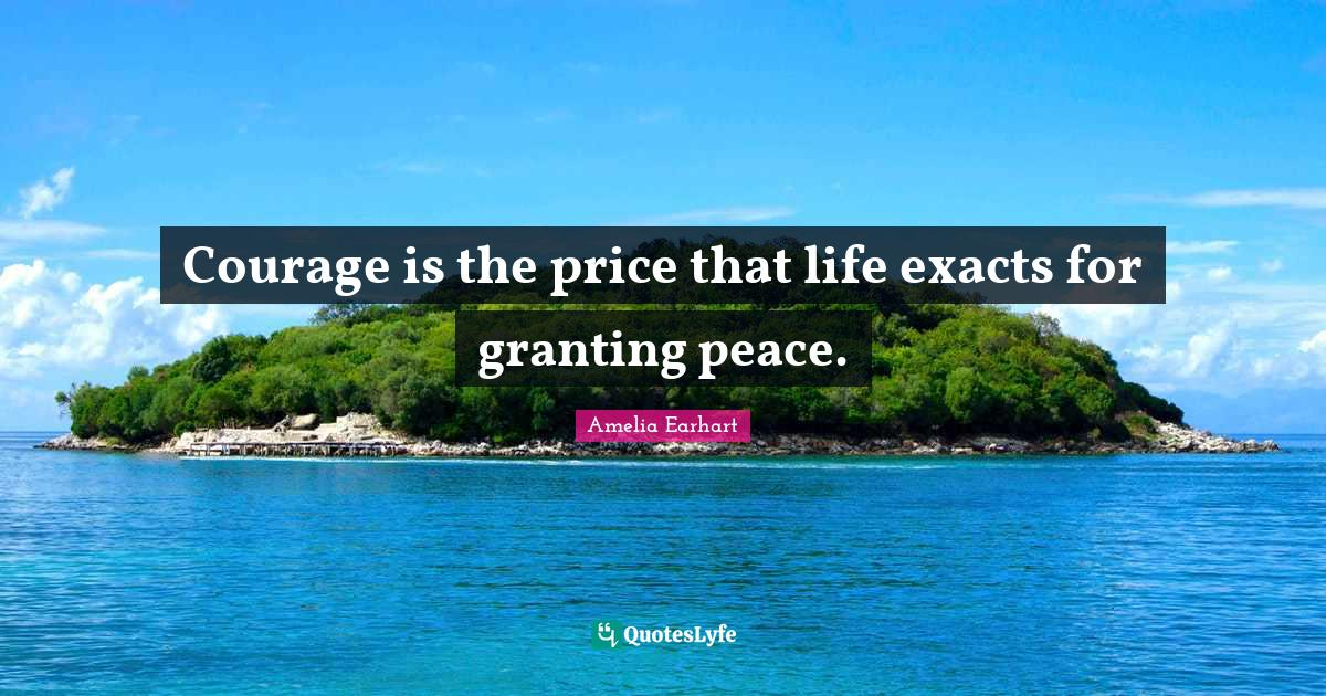 Amelia Earhart Quotes: Courage is the price that life exacts for granting peace.
