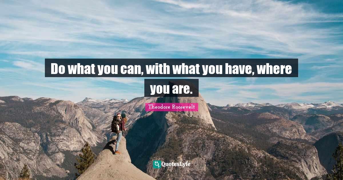 Theodore Roosevelt Quotes: Do what you can, with what you have, where you are.