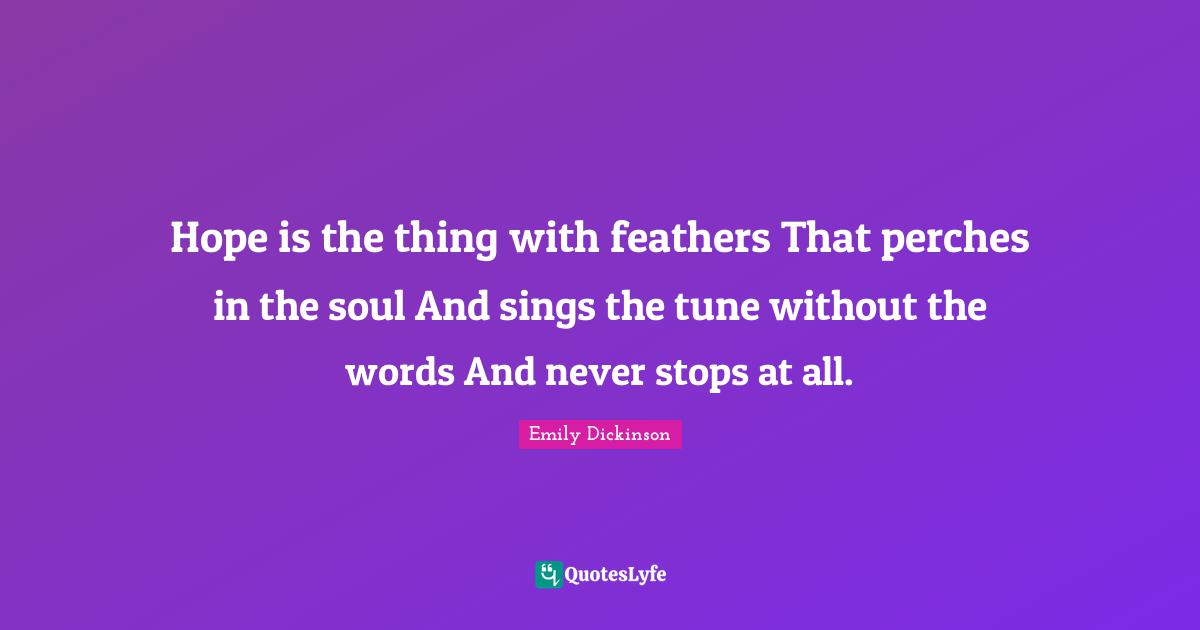 Emily Dickinson Quotes: Hope is the thing with feathers That perches in the soul And sings the tune without the words And never stops at all.