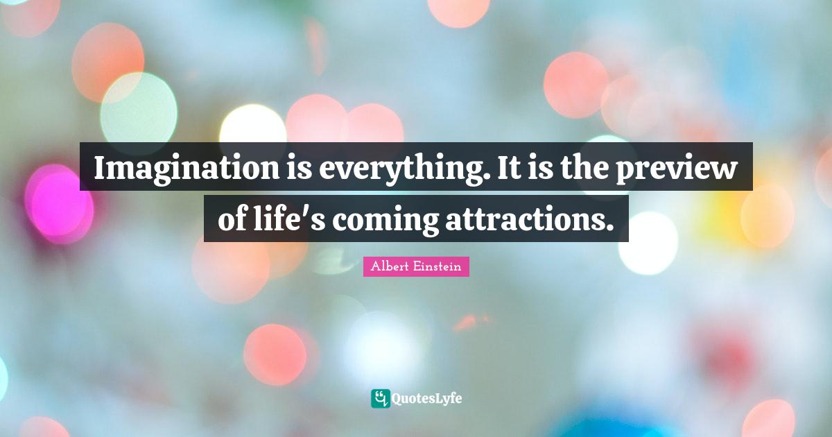 Albert Einstein Quotes: Imagination is everything. It is the preview of life's coming attractions.